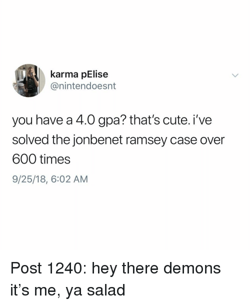 Cute, Memes, and Karma: karma pElise  @nintendoesnt  you have a 4.0 gpa? that's cute. i've  solved the jonbenet ramsey case over  600 times  9/25/18, 6:02 AM Post 1240: hey there demons it's me, ya salad