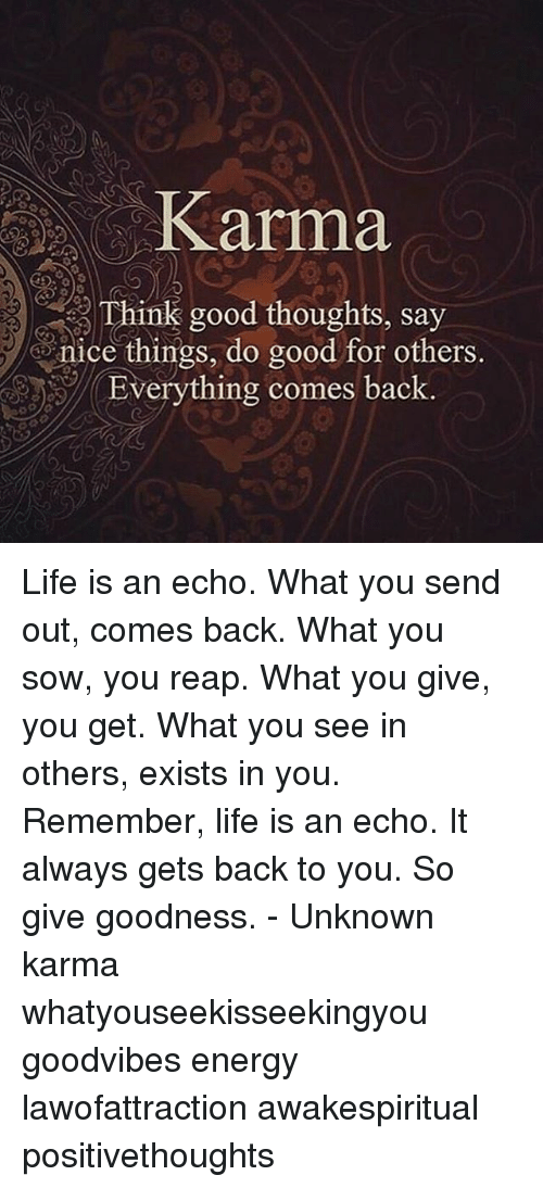 Energy, Life, and Memes: Karma  Think good thoughts, say  nice things, do good for others,  Everything comes back Life is an echo. What you send out, comes back. What you sow, you reap. What you give, you get. What you see in others, exists in you. Remember, life is an echo. It always gets back to you. So give goodness. - Unknown karma whatyouseekisseekingyou goodvibes energy lawofattraction awakespiritual positivethoughts