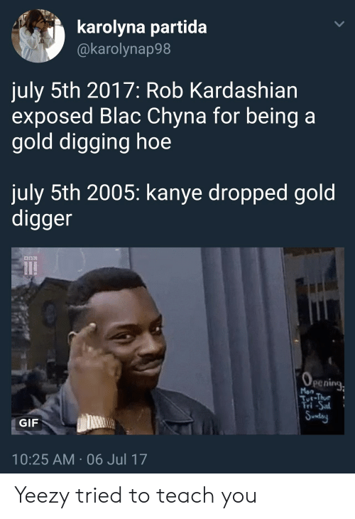 Saed: karolyna partida  @karolynap98  july 5th 2017: Rob Kardashian  exposed Blac Chyna for being a  gold digging hoe  july 5th 2005: kanye dropped gold  digger  penine  Man  Tri-Sa  GIF  10:25 AM 06 Jul 17 Yeezy tried to teach you