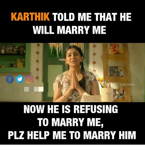lux: KARTHIK TOLD ME THAT HE  WILL MARRY ME  LUX STUDIO  > 2  NOW HE IS REFUSING  TO MARRY ME,  PLZ HELP ME TO MARRY HIM