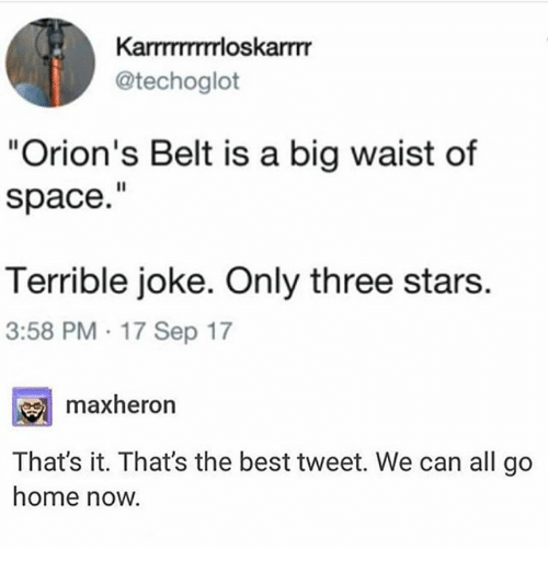 """Ironic, Best, and Home: KarTTTTTTrloskarmr  @techoglot  """"Orion's Belt is a big waist of  space.""""  Terrible joke. Only three stars.  3:58 PM 17 Sep 17  maxheron  That's it. Thats the best tweet. We can all go  home now."""