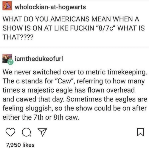 "Eagle: KAS  wholockian-at-hogwarts  WHAT DO YOU AMERICANS MEAN WHEN A  SHOW IS ON AT LIKE FUCKIN ""8/7c"" WHAT IS  THAT????  iamthedukeofurl  We never switched over to metric timekeeping.  The c stands for ""Caw"", referring to how many  times a majestic eagle has flown overhead  and cawed that day. Sometimes the eagles are  feeling sluggish, so the show could be on after  either the 7th or 8th caw.  7,950 likes"
