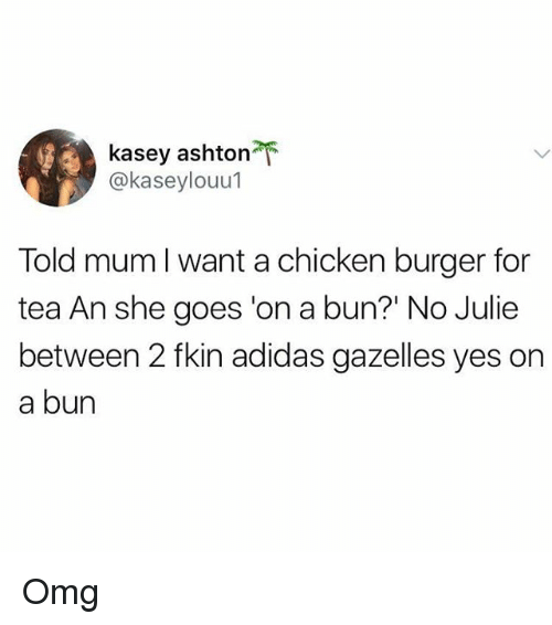 Adidas, Memes, and Omg: kasey ashton  @kaseylouul  Told mum l want a chicken burger for  tea An she goes 'on a bun?' No Julie  between 2 fkin adidas gazelles yes on  a bun Omg