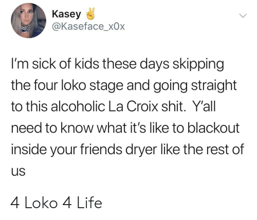 Dryer: Kasey  @Kaseface_x0x  I'm sick of kids these days skipping  the four loko stage and going straight  to this alcoholic La Croix shit. Y'all  need to know what it's like to blackout  inside your friends dryer like the rest of  us 4 Loko 4 Life