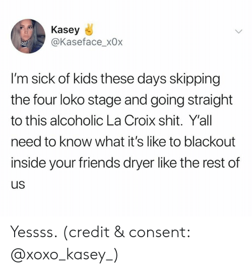 Dryer: Kasey  @Kaseface_x0x  I'm sick of kids these days skipping  the four loko stage and going straight  to this alcoholic La Croix shit. Y'all  need to know what it's like to blackout  inside your friends dryer like the rest of  us Yessss. (credit & consent: @xoxo_kasey_)