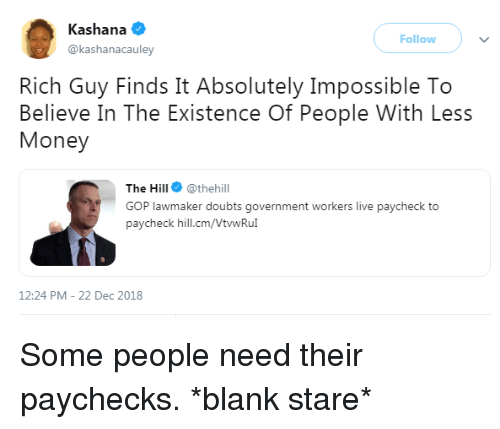 Doubts: Kashana  @kashanacauley  Follow  Rich Guy Finds It Absolutely Impossible To  Believe In The Existence Of People With Less  Money  The Hill @thehill  GOP lawmaker doubts government workers live paycheck to  paycheck hill.cm/VtwRu  12:24 PM-22 Dec 2018 Some people need their paychecks. *blank stare*
