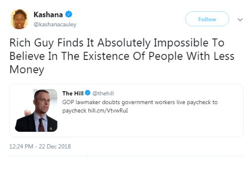 Doubts: Kashana  @kashanacauley  Follow  Rich Guy Finds It Absolutely Impossible To  Believe In The Existence Of People With Less  Money  The Hill @thehill  GOP lawmaker doubts government workers live paycheck to  paycheck hill.cm/VtwRu  12:24 PM-22 Dec 2018