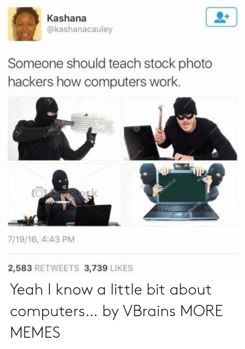 Hackers: Kashana  @kashanacauley  Someone should teach stock photo  hackers how computers work.  ek  7/19/16, 4:43 PM  2,583 RETWEETS 3,739 LIKES Yeah I know a little bit about computers… by VBrains MORE MEMES