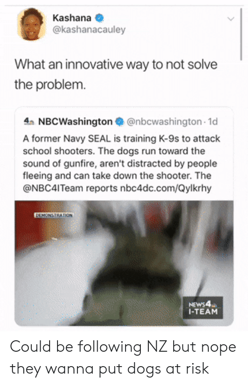 shooter: Kashana  @kashanacauley  What an innovative way to not solve  the problem.  4 NBCWashington@nbcwashington 1d  A former Navy SEAL is training K-9s to attack  school shooters. The dogs run toward the  sound of gunfire, aren't distracted by people  fleeing and can take down the shooter. The  @NBC4ITeam reports nbc4dc.com/Qylkrhy  DEMONSTRATION  NEWS4  I-TEAM Could be following NZ but nope they wanna put dogs at risk