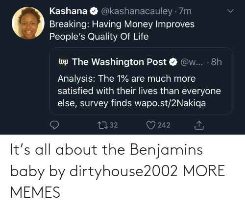 Everyone Else: @kashanacauley · 7m  Kashana  Breaking: Having Money Improves  People's Quality Of Life  wp The Washington Post  @w... · 8h  Analysis: The 1% are much more  satisfied with their lives than everyone  else, survey finds wapo.st/2Nakiqa  2732  242 It's all about the Benjamins baby by dirtyhouse2002 MORE MEMES