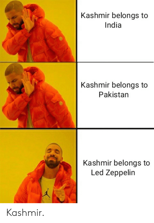 Pakistan: Kashmir belongs to  India  Kashmir belongs to  Pakistan  Kashmir belongs to  Led Zeppelin Kashmir.