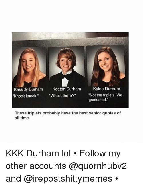 "Dank, Kkk, and Lol: Kassidy Durham  Keaton Durham  Kylee Durham  ""Not the triplets. We  ""Knock knock  ""Who's there?""  graduated  These triplets probably have the best senior quotes of  all time KKK Durham lol • Follow my other accounts @quornhubv2 and @irepostshittymemes •"