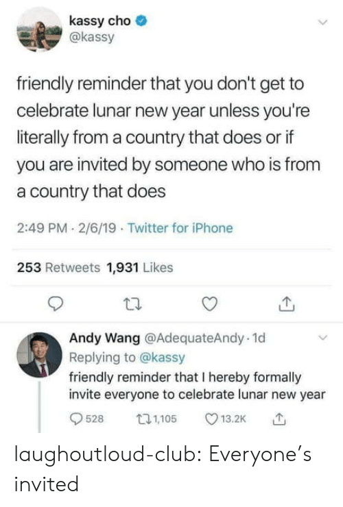 Club, Iphone, and New Year's: kassy cho  akassy  friendly reminder that you don't get to  celebrate lunar new year unless you're  literally from a country that does or if  you are invited by someone who is from  a country that does  2:49 PM 2/6/19 Twitter for iPhone  253 Retweets 1,931 Likes  Andy Wang @AdequateAndy. 1d  Replying to @kassy  friendly reminder that I hereby formally  invite everyone to celebrate lunar new year  9528 05 13.2K laughoutloud-club:  Everyone's invited