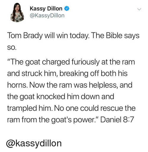"The Goat: Kassy Dillon  @KassyDillon  Tom Brady will win today. The Bible says  SO  ""The goat charged furiously at the ram  and struck him, breaking off both his  horns. Now the ram was helpless, and  the goat knocked him down and  trampled him. No one could rescue the  ram from the goat's power."" Daniel 8:7 @kassydillon"