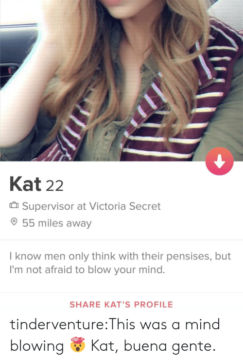 Tumblr, Blog, and Http: Kat 22  Supervisor at Victoria Secret  55 miles away  I know men only think with their pensises, but  I'm not afraid to blow your mind.  SHARE KAT'S PROFILE tinderventure:This was a mind blowing 🤯  Kat, buena gente.