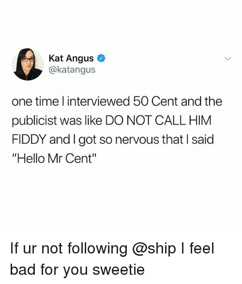 """50 Cent, Bad, and Hello: Kat Angus o  @katangus  one time l interviewed 50 Cent and the  publicist was like DO NOT CALL HIM  FIDDY and I got so nervous that I said  """"Hello Mr Cent"""" If ur not following @ship I feel bad for you sweetie"""
