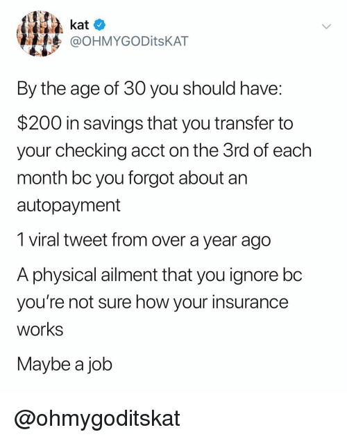 Bailey Jay, Dank Memes, and How: kat o  @OHMYGODitsKAT  By the age of 30 you should have  $200 in savings that you transfer to  your checking acct on the 3rd of each  month bc you forgot about an  autopayment  1 viral tweet from over a year ago  A physicalaiment that you ignore bo  you're not sure how your insurance  works  Maybe a job @ohmygoditskat