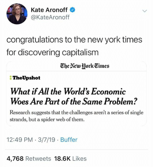Sassy Socialast: Kate Aronoff  @KateAronoff  congratulations to the new york times  for discovering capitalism  TheAewJHorkEimes  TheUpshot  What if All the Worlds Economic  Woes Are Part of the Same Problem?  Research suggests that the challenges aren't a series of single  strands, but a spider web of them.  12:49 PM 3/7/19 Buffer  4,768 Retweets 18.6K Likes