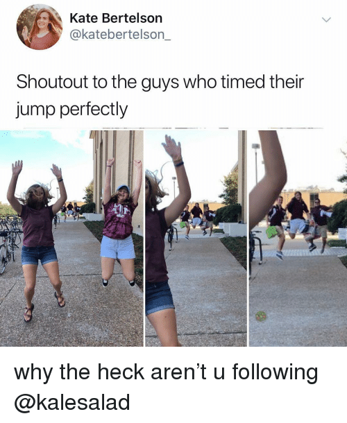 Relatable, Who, and Following: Kate Bertelson  @katebertelson_  Shoutout to the guys who timed their  jump perfectly why the heck aren't u following @kalesalad