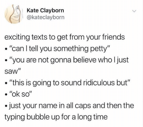"""Friends, Petty, and Saw: Kate Clayborn  @kateclayborn  exciting texts to get from your friends  .""""can l tell you something petty""""  . """"you are not gonna believe who l just  saw""""  . """"this is going to sound ridiculous but""""  . """"ok so""""  .just your name in all caps and then the  typing bubble up for a long time"""