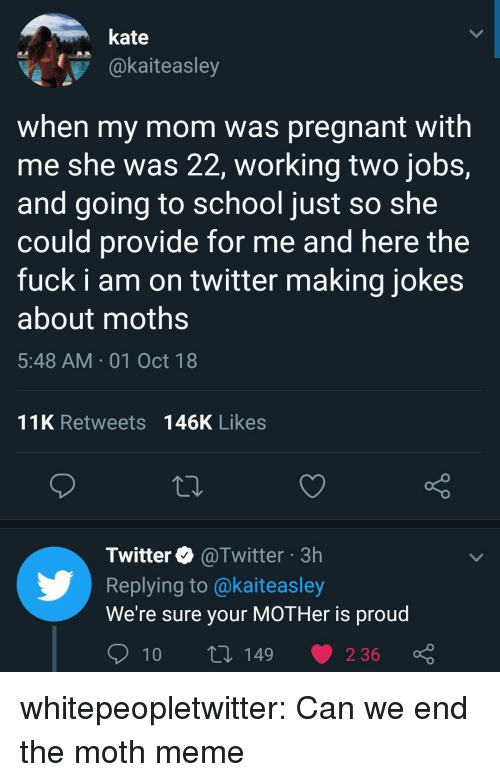 Meme, Pregnant, and School: kate  @kaiteasley  when my mom was pregnant with  me she was 22, working two jobs,  and going to school just so she  could provide for me and here the  fuck i am on twitter making jokes  about moths  5:48 AM 01 Oct 18  11K Retweets 146K Likes  Twitter @Twitter 3h  Replying to @kaiteasley  We're sure your MOTHer is proud whitepeopletwitter:  Can we end the moth meme
