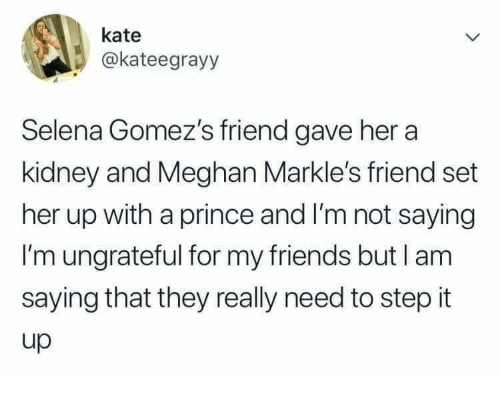 Friends, Prince, and Selena: kate  @kateegrayy  Selena Gomez's friend gave her a  kidney and Meghan Markle's friend set  her up with a prince and I'm not saying  I'm ungrateful for my friends but l am  saying that they really need to step it  up