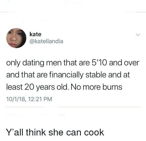 Dating, Funny, and Old: kate  @katellandia  only dating men that are 5'10 and over  and that are financially stable and at  least 20 years old. No more bums  10/1/18, 12:21 PM Y'all think she can cook