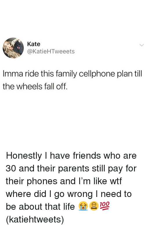 Fall, Family, and Friends: Kate  @KatieHTweeets  Imma ride this family cellphone plan till  the wheels fall off. Honestly I have friends who are 30 and their parents still pay for their phones and I'm like wtf where did I go wrong I need to be about that life 😭😩💯(katiehtweets)