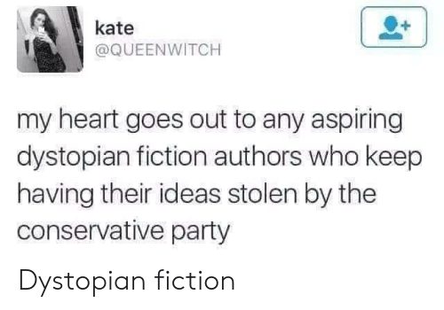 Party, Heart, and Conservative: kate  @QUEENWITCH  my heart goes out to any aspiring  dystopian fiction authors who keep  having their ideas stolen by the  conservative party Dystopian fiction