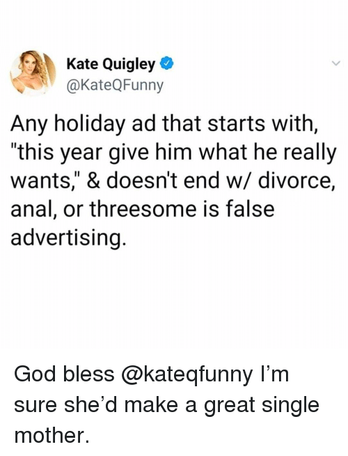 "God, Memes, and Anal: Kate Quigley *  @KateQFunny  Any holiday ad that starts with,  ""this year give him what he really  wants,"" & doesn't end w/ divorce,  anal, or threesome is false  advertising. God bless @kateqfunny I'm sure she'd make a great single mother."
