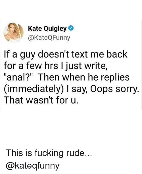 "Fucking, Memes, and Rude: Kate Quigley  @KateQFunny  If a guy doesn't text me back  for a few hrs I just write,  ""anal?"" Then when he replies  (immediately) I say, Oops sorry  That wasn't for u. This is fucking rude... @kateqfunny"