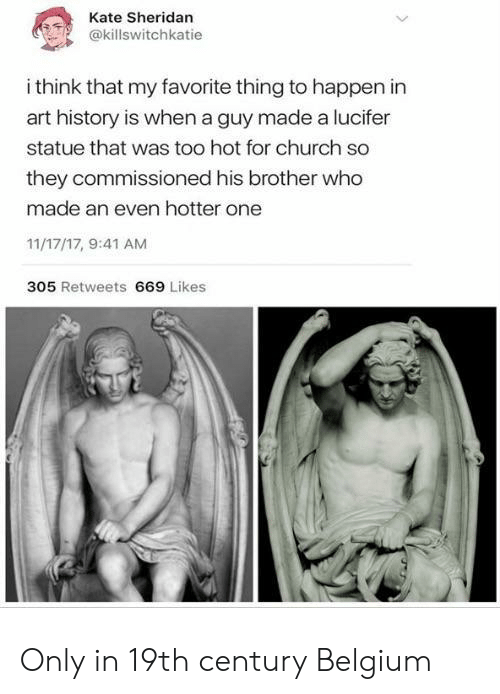 art history: Kate Sheridan  @killswitchkatie  i think that my favorite thing to happen in  art history is when a guy made a lucifer  statue that was too hot for church so  they commissioned his brother who  made an even hotter one  11/17/17, 9:41 AM  305 Retweets 669 Likes Only in 19th century Belgium