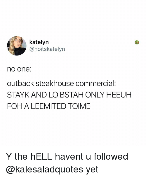 Foh, Memes, and Outback: katelyn  @noitskatelyn  no one:  outback steakhouse commercial:  STAYK AND LOIBSTAH ONLY HEEUH  FOH A LEEMITED TOIME Y the hELL havent u followed @kalesaladquotes yet