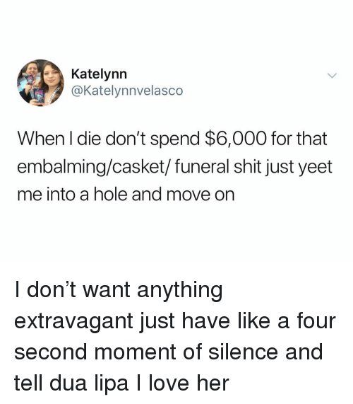 Love, Shit, and Dank Memes: Katelynn  @Katelynnvelasco  When l die don't spend $6,000 for that  embalming/casket/funeral shit just yeet  me into a hole and move on I don't want anything extravagant just have like a four second moment of silence and tell dua lipa I love her