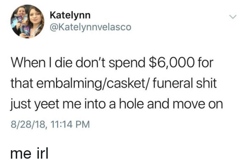 Shit, Irl, and Me IRL: Katelynn  @Katelynnvelasco  When l die don't spend $6,000 for  that embalming/casket/ funeral shit  just yeet me into a hole and move on  8/28/18, 11:14 PM me irl