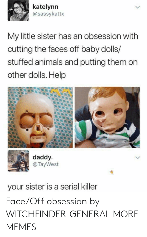 Animals, Dank, and Memes: katelynn  @sassykattx  My little sister has an obsession with  cutting the faces off baby dolls/  stuffed animals and putting them on  other dolls. Help  daddy  @TayWest  your sister is a serial killer Face/Off obsession by WITCHFlNDER-GENERAL MORE MEMES