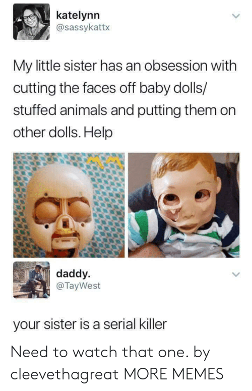Animals, Dank, and Memes: katelynn  @sassykattx  My little sister has an obsession with  cutting the faces off baby dolls/  stuffed animals and putting them on  other dolls. Help  daddy.  @TayWest  your sister is a serial killer Need to watch that one. by cleevethagreat MORE MEMES