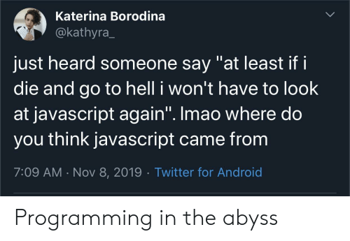 "javascript: Katerina Borodina  @kathyra  just heard someone say ""at least if i  die and go to hell i won't have to look  at javascript again"". Imao where do  you think javascript came from  7:09 AM Nov 8, 2019 Twitter for Android Programming in the abyss"