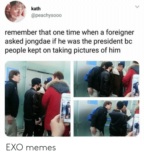 foreigner: kath  @peachysooo  remember that one time when a foreigner  asked jongdae if he was the president bc  people kept on taking pictures of him  e, EXO memes