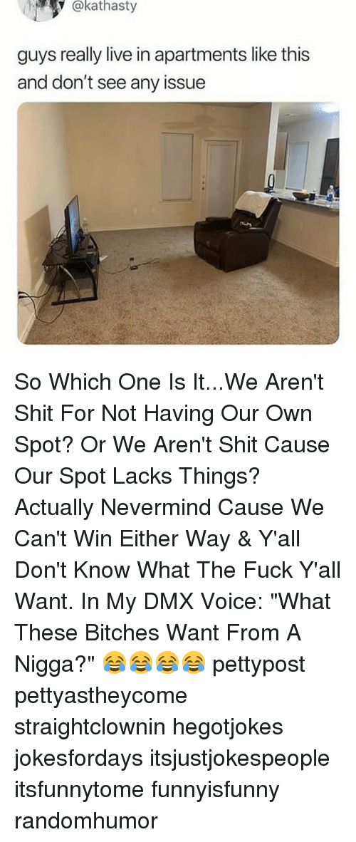 """Dmx, Memes, and Shit: @kathasty  guys really live in apartments like this  and don't see any issue So Which One Is It...We Aren't Shit For Not Having Our Own Spot? Or We Aren't Shit Cause Our Spot Lacks Things? Actually Nevermind Cause We Can't Win Either Way & Y'all Don't Know What The Fuck Y'all Want. In My DMX Voice: """"What These Bitches Want From A Nigga?"""" 😂😂😂😂 pettypost pettyastheycome straightclownin hegotjokes jokesfordays itsjustjokespeople itsfunnytome funnyisfunny randomhumor"""