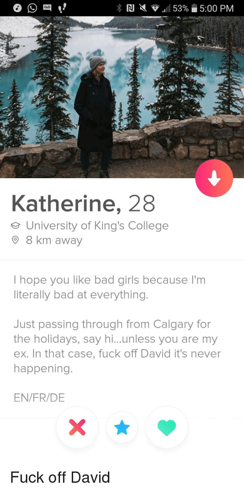 Bad, College, and Girls: Katherine, 28  e University of King's College  8 km away  I hope you like bad girls because I'm  literally bad at everything.  Just passing through from Calgary for  the holidays, say hi...unless you are my  ex. In that case, fuck off David it's never  happening.  EN/FR/DE Fuck off David