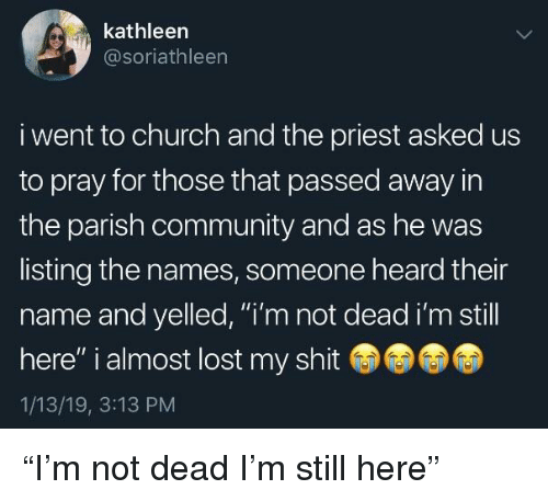 "Church, Community, and Shit: kathleen  @soriathleen  i went to church and the priest asked us  to pray for those that passed away in  the parish community and as he was  listing the names, someone heard their  name and yelled, ""i'm not dead i'm still  here"" i almost lost my shit  1/13/19, 3:13 PM ""I'm not dead I'm still here"""