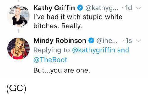 Memes, White, and Kathy Griffin: Kathy Griffin @kathyg.... 1d  I've had it with stupid white  bitches. Really.  Mindy Robinson @ihe... 1s v  Replying to @kathygriffin and  @TheRoot  But...you are one. (GC)
