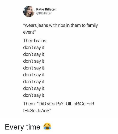 """rips: Katie Billeter  @KBilleter  wears jeans with rips in them to family  event*  Their brains:  don't say it  don't say it  don't say it  don't say it  don't sayit  don't say it  don't say it  don't say it  Them: """"DiD yOu PaY fUIL pRiCe FoR  tHoSe JeAnS"""" Every time 😂"""