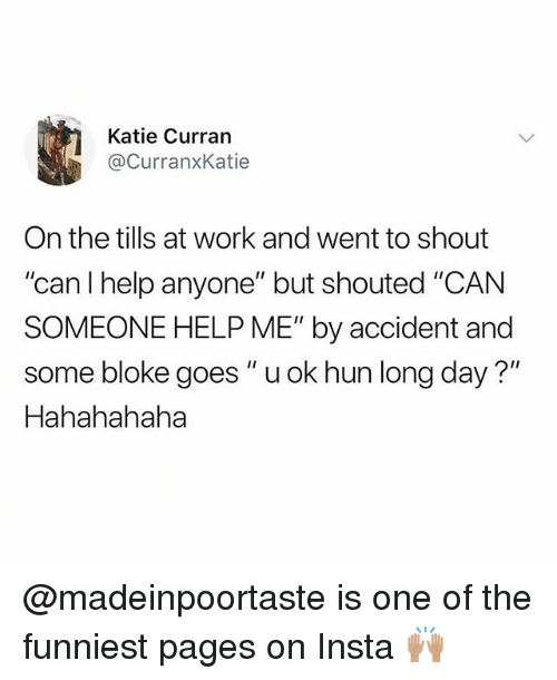 """Work, Help, and British: Katie Curran  @CurranxKatie  On the tills at work and went to shout  """"can l help anyone"""" but shouted """"CAN  SOMEONE HELP ME"""" by accident and  some bloke goes """"u ok hun long day?""""  Hahahahaha @madeinpoortaste is one of the funniest pages on Insta 🙌🏽"""