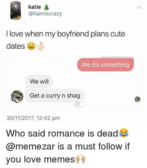 Cute, Love, and Memes: katie  @hamiscrazy  I love when my boyfriend plans cute  dates  We do something  We will  Get a curry n shag  30/11/2017, 12:42 pm Who said romance is dead😂 @memezar is a must follow if you love memes🙌🏽