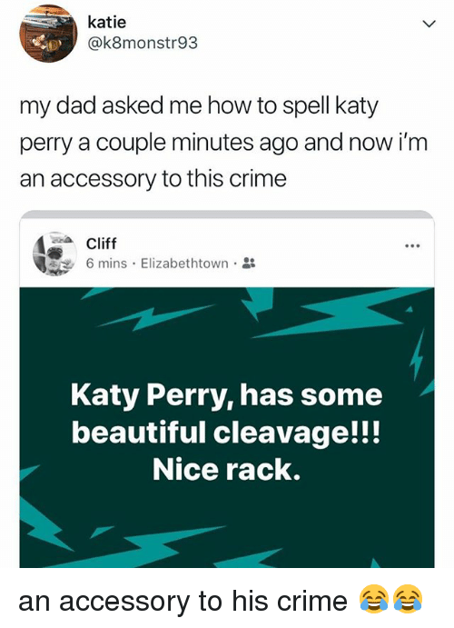 Beautiful, Crime, and Dad: katie  @k8monstr93  my dad asked me how to spell katy  perry a couple minutes ago and now i'm  an accessory to this crime  Cliffs. Elizabethtown.  Katy Perry, has some  beautiful cleavage!!!  Nice rack. an accessory to his crime 😂😂