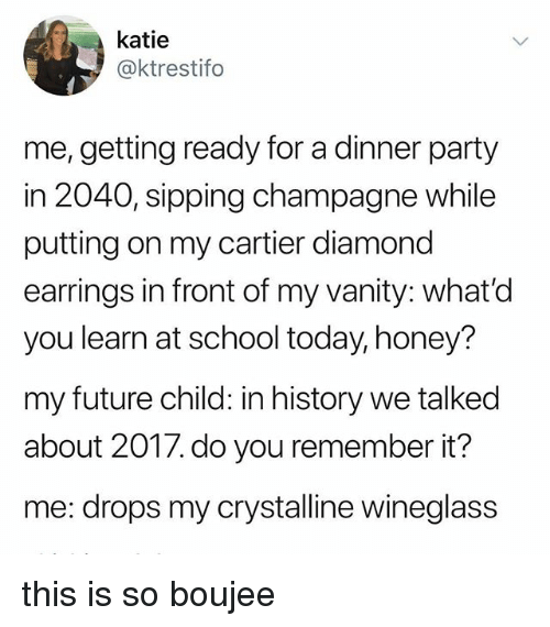 Boujee: katie  @ktrestifo  me, getting ready for a dinner party  in 2040, sipping champagne while  putting on my cartier diamond  earrings in front of my vanity: what'd  you learn at school today, honey?  my future child: in history we talked  about 201/. do you remember it  me: drops my crystalline wineglass this is so boujee