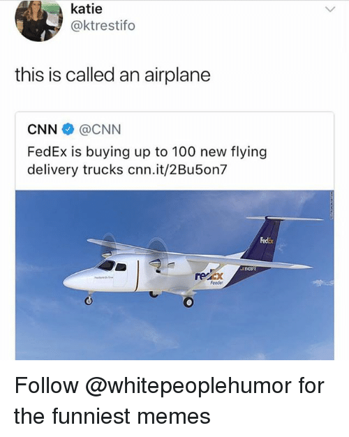 Anaconda, cnn.com, and Memes: katie  @ktrestifo  this is called an airplane  CNN @CNN  FedEx is buying up to 100 new flying  delivery trucks cnn.it/2Bu5on7  Fedix  recx  Feeder Follow @whitepeoplehumor for the funniest memes