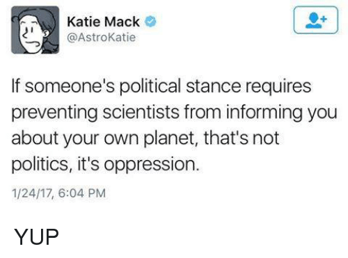Kati: Katie Mack  @Astro Katie  If someone's political stance requires  preventing scientists from informing you  about your own planet, that's not  politics, it's oppression.  1/24/17, 6:04 PM YUP